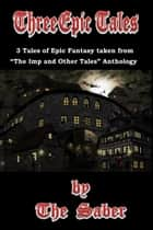 "Three Epic Tales (3 Tales of Epic Fantasy Taken From ""The Imp and Other Tales"") ebook by The Saber"
