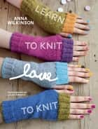 Learn to Knit, Love to Knit ebook by Anna Wilkinson