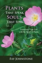 Plants That Speak, Souls That Sing - Transform Your Life with the Spirit of Plants ebook by Fay Johnstone