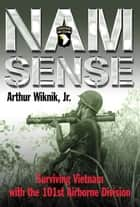 Nam Sense Surviving Vietnam With The 101st Airborne Division - Surviving Vietnam with the 101st Airborne Division ebook by Arthur Wiknik, Jr.
