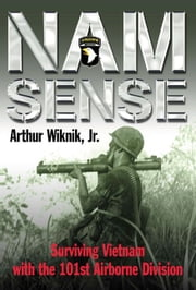 Nam Sense Surviving Vietnam With The 101st Airborne Division - Surviving Vietnam with the 101st Airborne Division ebook by Arthur Wiknik,Jr.