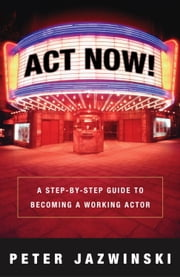 Act Now! - A Step-by-Step Guide to Becoming a Working Actor ebook by Peter Jazwinski
