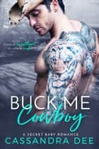 Buck Me Cowboy - A Secret Baby Romance ebook by