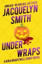 Under Wraps: A Kira Brightwell Short Novel - Kira Brightwell ebook by Jacquelyn Smith, Kat Irwin