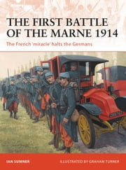 The First Battle of the Marne 1914 - The French ?miracle? halts the Germans ebook by Ian Sumner,Graham Turner