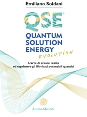 Quantum Solution Energy Evolution - L'arte di creare realtà ed esprimere illimitati potenziali quantici ebook by Emiliano Soldani