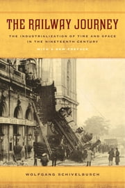 The Railway Journey - The Industrialization of Time and Space in the Nineteenth Century ebook by Wolfgang Schivelbusch