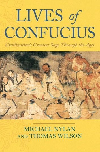 Lives of Confucius - Civilization's Greatest Sage Through the Ages ebook by Michael Nylan,Thomas Wilson