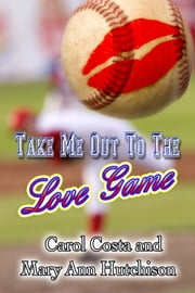 Take Me Out To The Love Game ebook by Carol Costa,Mary Ann Hutchison
