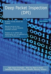 Deep Packet Inspection (DPI): High-impact Strategies - What You Need to Know: Definitions, Adoptions, Impact, Benefits, Maturity, Vendors ebook by Roebuck, Kevin
