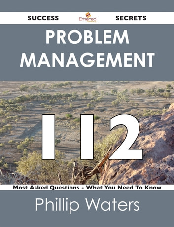 Problem Management 112 Success Secrets - 112 Most Asked Questions On Problem Management - What You Need To Know ebook by Phillip Waters