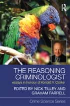 The Reasoning Criminologist - Essays in Honour of Ronald V. Clarke ebook by Nick Tilley, Graham Farrell