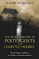 The Secret History of Poltergeists and Haunted Houses - From Pagan Folklore to Modern Manifestations ebook by Claude Lecouteux
