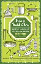 How to Build a Fire - And Other Handy Things Your Grandfather Knew ebook by Erin Bried