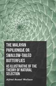 The Malayan Papilionidæ or Swallow-tailed Butterflies, as Illustrative of the Theory of Natural Selection ebook by Alfred Russel Wallace