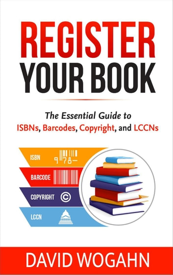 Register Your Book: The Essential Guide to ISBNs, Barcodes, Copyright, and LCCNs ebook by David Wogahn
