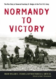 Normandy to Victory - The War Diary of General Courtney H. Hodges and the First U.S. Army ebook by William C. Sylvan,Francis G. Smith Jr.,John T. Greenwood