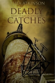 Deadly Catches - short stories of Nova Scotia ebook by Thea Atkinson