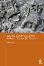 Warfare in Pre-British India – 1500BCE to 1740CE ebook by Kaushik Roy