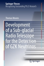 Development of a Sub-glacial Radio Telescope for the Detection of GZK Neutrinos ebook by Thomas Meures