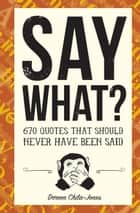Say What? - 670 Quotes That Should Never Have Been Said ebook by Doreen Chila-Jones