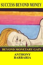 Success Beyond Money ebook by Anthony Barbaria
