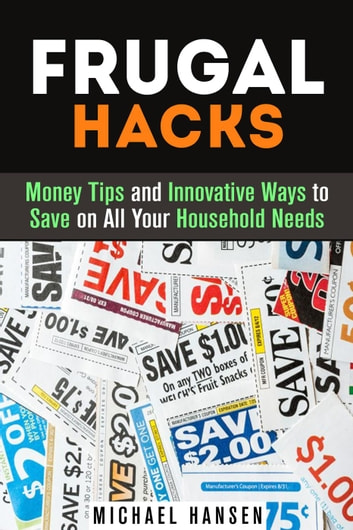 Frugal Hacks: Money Tips and Innovative Ways to Save on All Your Household Needs - Financial Freedom ebook by Michael Hansen