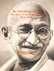 Gandhi, An Autobiography - The Story of My Experiments With Truth ebook by M. K Gandhi,Desai H. Mahadev