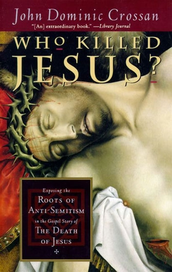 Who Killed Jesus? - Exposing the Roots of Anti-Semitism in the Gospel Story of the Death of Jesus ebook by John Dominic Crossan