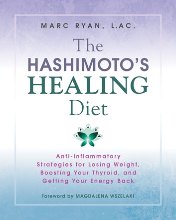The Hashimoto's Healing Diet - Anti-inflammatory Strategies for Losing Weight, Boosting Your Thyroid, and Getting Your Energy Back eBook by Marc Ryan, LAC