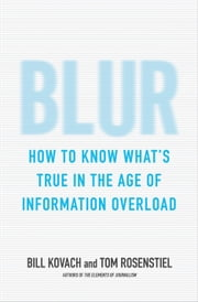 Blur - How to Know Whats True in the Age of Information Overload ebook by Bill Kovach,Tom Rosenstiel