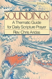 Soundings - A Thematic Guide for Daily Scripture Prayer ebook by Chris Aridas