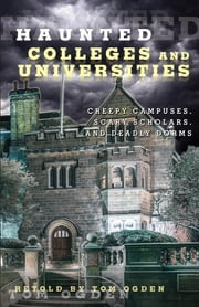 Haunted Colleges and Universities - Creepy Campuses, Scary Scholars, and Deadly Dorms ebook by Tom Ogden