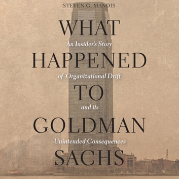 What Happened to Goldman Sachs - An Insider's Story of Organizational Drift and Its Unintended Consequences audiobook by Steven G. Mandis