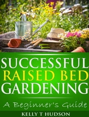 Successful Raised Bed Gardening: A Beginner's Guide ebook by Kelly T Hudson