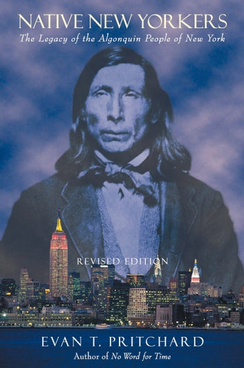 Native New Yorkers - The Legacy of the Algonquin People of New York eBook by Evan T. Pritchard