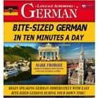 Bite-Sized German in Ten Minutes a Day - Begin Speaking German Immediately with Easy Bite-Sized Lessons During Your Down Time! audiobook by Mark Frobose