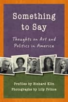 Something to Say - Thoughts on Art and Politics in America ebook by Richard Klin, Lily Prince