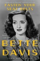 Fasten Your Seat Belts - The Passionate Life of Bette Davis ebook by Lawrence J Quirk