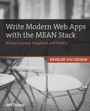 Write Modern Web Apps with the MEAN Stack: Mongo, Express, AngularJS, and Node.js ebook by Dickey, Jeff