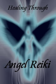Healing Through Angel Reiki ebook by Bianca Arden