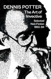 The Art of Invective: Selected Non-Fiction 1953–1994 ebook by Dennis Potter