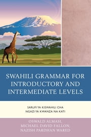 Swahili Grammar for Introductory and Intermediate Levels - Sarufi ya Kiswahili cha Ngazi ya Kwanza na Kati ebook by Oswald Almasi,Michael David Fallon,Nazish Pardhan Wared