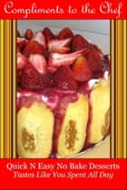 Quick N Easy No Bake Desserts: Tastes Like You Spent All Day ebook by Compliments to the Chef