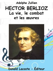 Hector Berlioz - Sa vie, son combat et ses oeuvres ebook by Adolphe Jullien