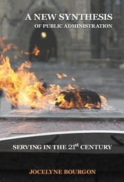 A New Synthesis of Public Administration - Serving in the 21st Century ebook by Jocelyne Bourgon