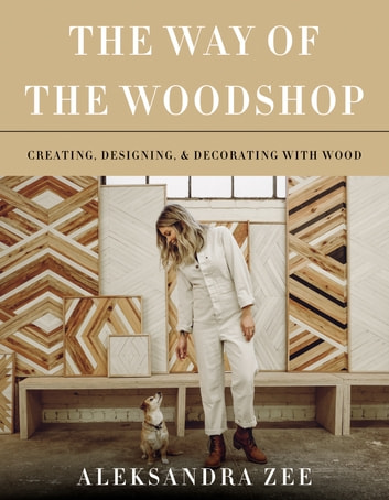 The Way of the Woodshop - Creating, Designing & Decorating with Wood ebook by Aleksandra Zee