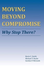 Moving Beyond Compromise - Why Stop There? ebook by Kevin C. Smith,Michael T. Burke,Gordon P. McComb