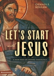 Let's Start with Jesus - A New Way of Doing Theology ebook by Dennis F. Kinlaw
