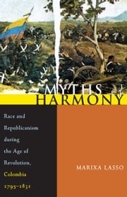 Myths of Harmony - Race and Republicanism during the Age of Revolution, Colombia, 1795-1831 ebook by Marixa Lasso